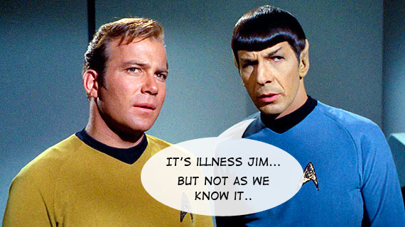 It's illness Jim, but not as we know it...